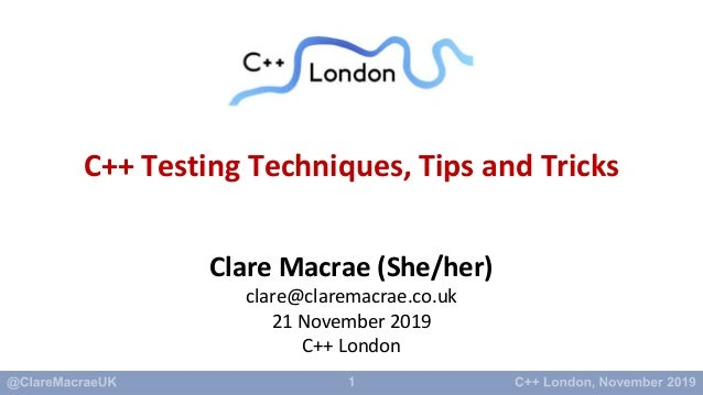 1 C++ Testing Techniques, Tips and Tricks Clare Macrae (She/her) clare@claremacrae.co.uk 21 November 2019 C++ London