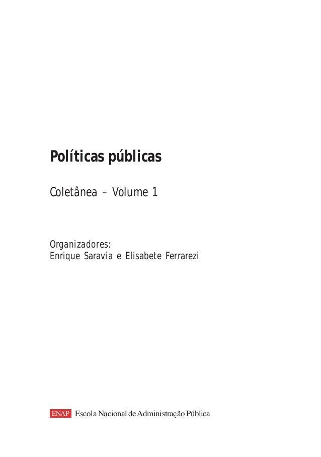 Políticas públicasColetânea – Volume 1Organizadores:Enrique Saravia e Elisabete FerrareziENAP Escola Nacional de Administr...