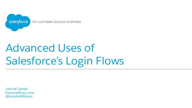 Advanced Uses of Salesforce's Login Flows ​ John M. Daniel ​ FinancialForce.com ​ @ImJohnMDaniel ​