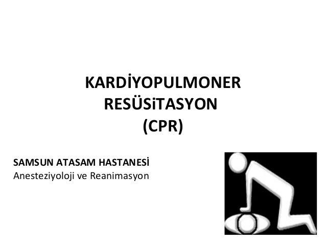 KARDİYOPULMONER RESÜSiTASYON (CPR) SAMSUN ATASAM HASTANESİ Anesteziyoloji ve Reanimasyon