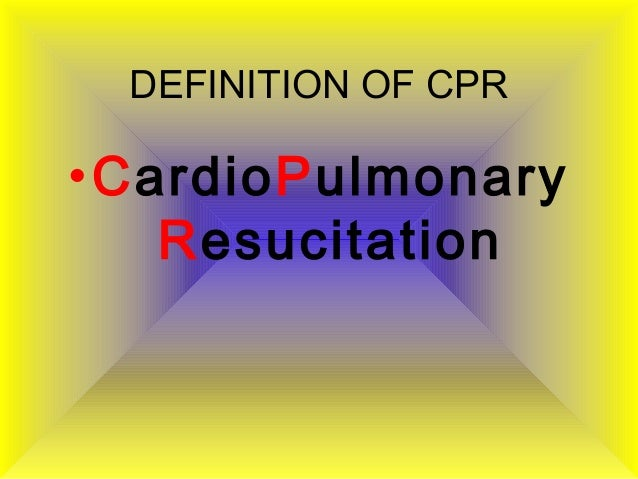 DEFINITION OF CPR •CardioPulmonary Resucitation