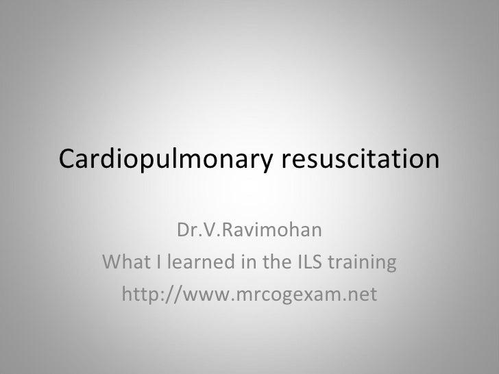 Cardiopulmonary resuscitation Dr.V.Ravimohan What I learned in the ILS training http://www.mrcogexam.net