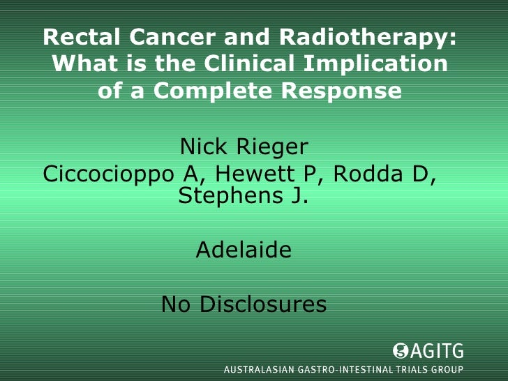 Rectal Cancer and Radiotherapy: What is the Clinical Implication of a Complete Response Nick Rieger Ciccocioppo A, Hewett ...