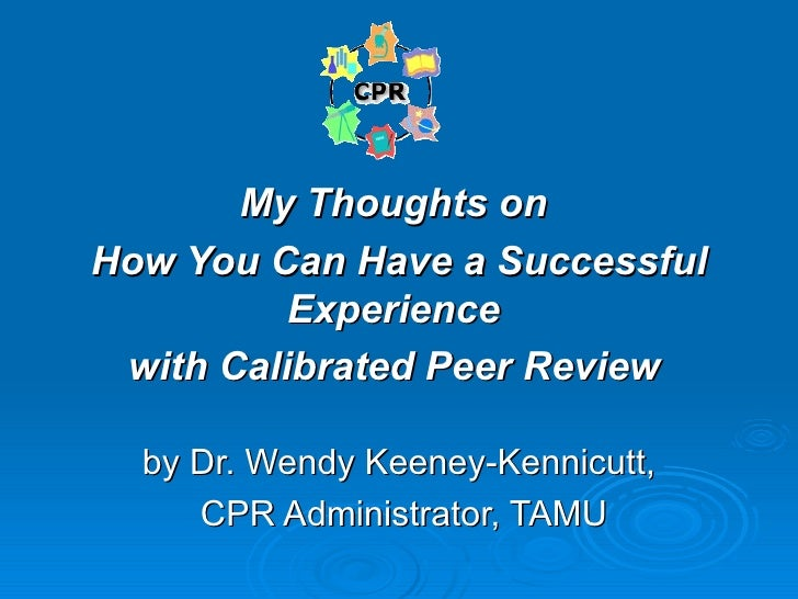 My Thoughts on  How You Can Have a Successful Experience  with Calibrated Peer Review   by Dr. Wendy Keeney-Kennicutt, CPR...