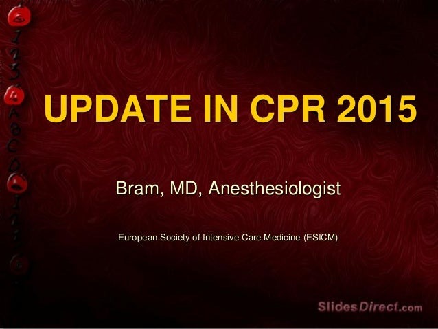 UPDATE IN CPR 2015 Bram, MD, Anesthesiologist European Society of Intensive Care Medicine (ESICM)