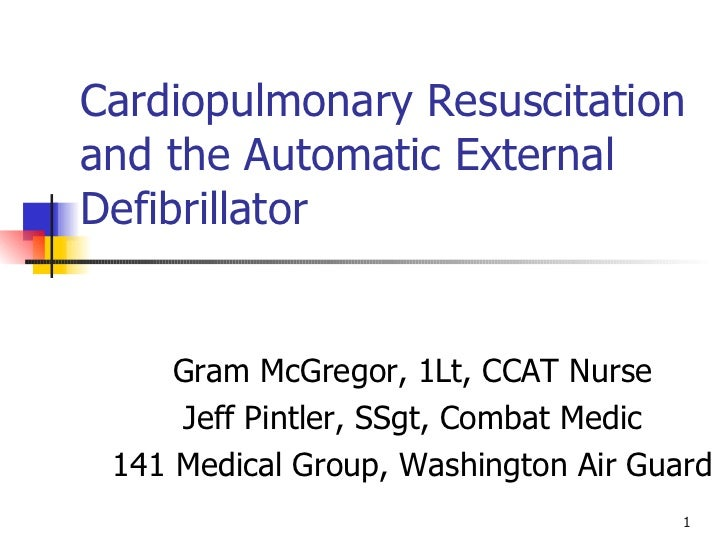 Cardiopulmonary Resuscitation and the Automatic External Defibrillator Gram McGregor, 1Lt, CCAT Nurse Jeff Pintler, SSgt, ...