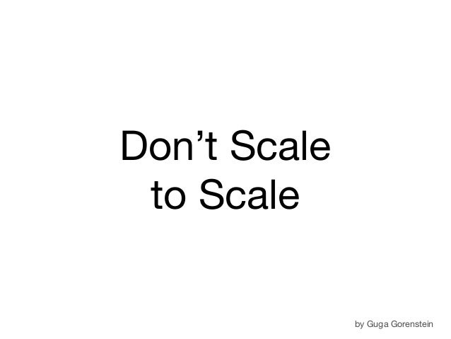 Don't Scale to Scale by Guga Gorenstein