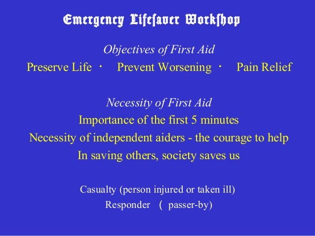 Emergency Lifesaver Workshop              Objectives of First AidPreserve Life ・ Prevent Worsening ・ Pain Relief          ...