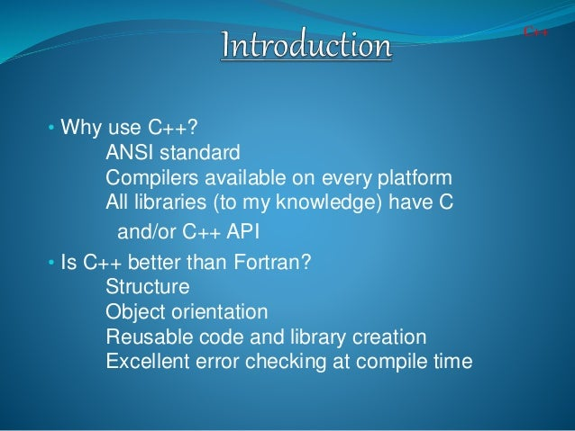• Why use C++? ANSI standard Compilers available on every platform All libraries (to my knowledge) have C and/or C++ API •...