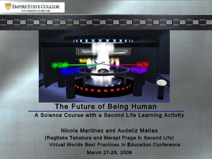 The Future of Being Human <ul><ul><ul><li>A Science Course with a Second Life Learning Activity </li></ul></ul></ul><ul><u...