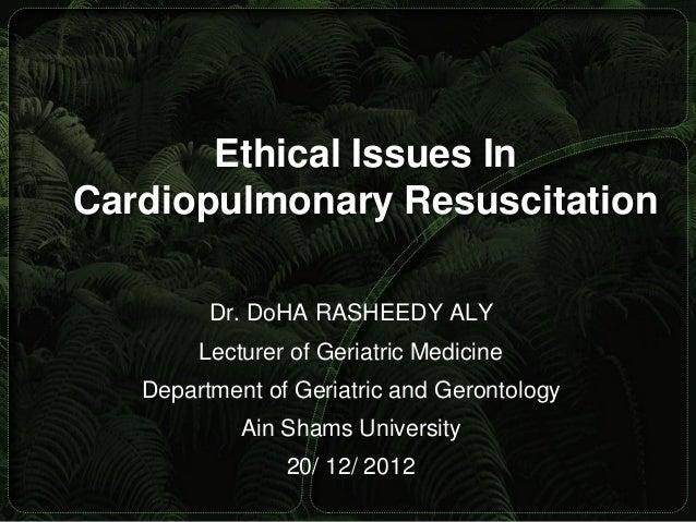 Ethical Issues InCardiopulmonary Resuscitation         Dr. DoHA RASHEEDY ALY        Lecturer of Geriatric Medicine   Depar...