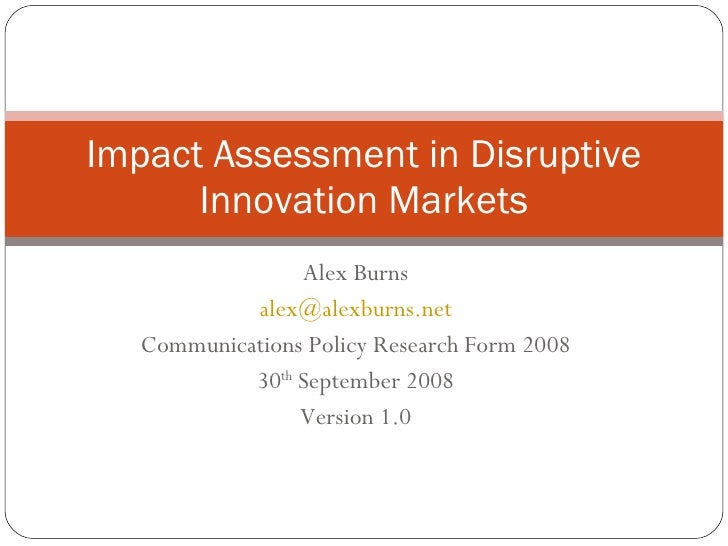 Alex Burns [email_address] Communications Policy Research Form 2008 30 th  September 2008 Version 1.0 Impact Assessment in...