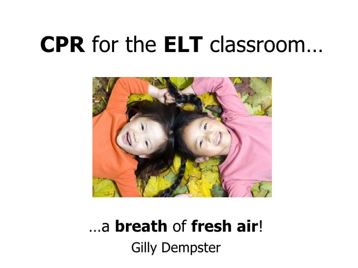 CPR  for the  ELT  classroom… … a  breath  of  fresh air ! Gilly Dempster