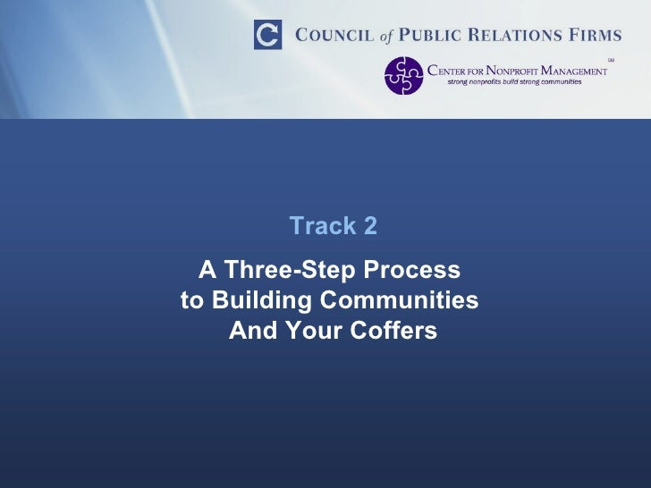 Track 2 A Three-Step Process  to Building Communities  And Your Coffers