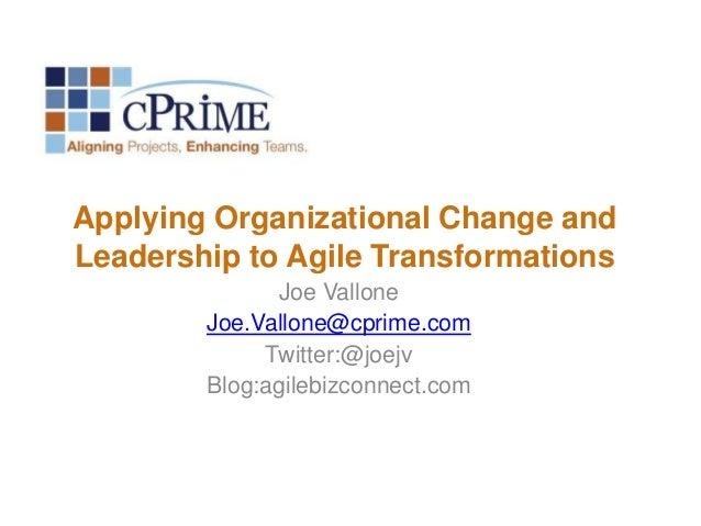 Applying Organizational Change and Leadership to Agile Transformations Joe Vallone Joe.Vallone@cprime.com Twitter:@joejv B...