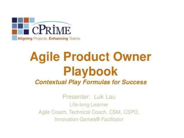 Agile Product Owner Playbook Contextual Play Formulas for Success Presenter: Luk Lau Life-long Learner Agile Coach, Techni...