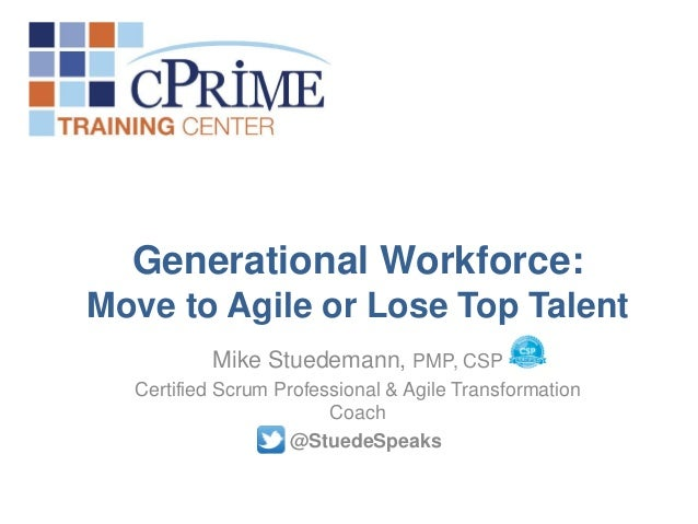 Generational Workforce: Move to Agile or Lose Top Talent Mike Stuedemann, PMP, CSP Certified Scrum Professional & Agile Tr...