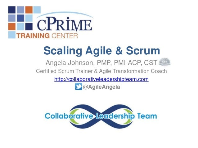 Scaling Agile & Scrum Angela Johnson, PMP, PMI-ACP, CST Certified Scrum Trainer & Agile Transformation Coach http://collab...
