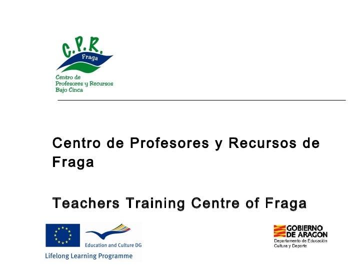 Centro de Profesores y Recursos de Fraga   Teachers  Training Centre  of  Fraga