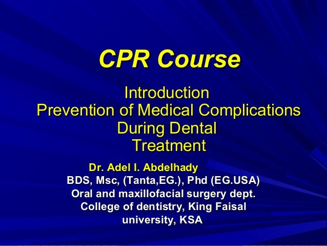 CPR Course Introduction Prevention of Medical Complications During Dental Treatment Dr. Adel I. Abdelhady BDS, Msc, (Tanta...