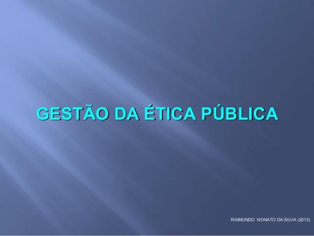 RAIMUNDO NONATO DA SILVA (2013) GESTÃO DA ÉTICA PÚBLICAGESTÃO DA ÉTICA PÚBLICA