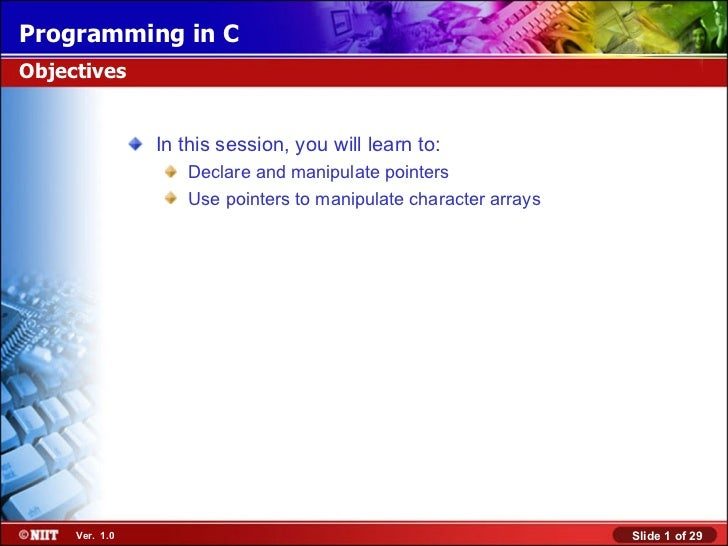 Programming in CObjectives                In this session, you will learn to:                   Declare and manipulate poi...