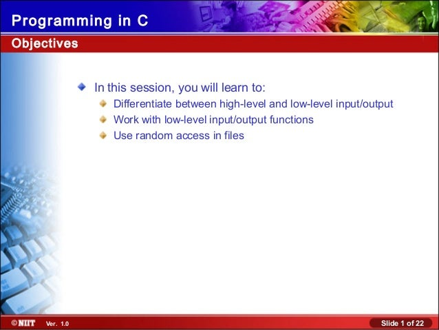 Slide 1 of 22Ver. 1.0 Programming in C Objectives In this session, you will learn to: Differentiate between high-level and...