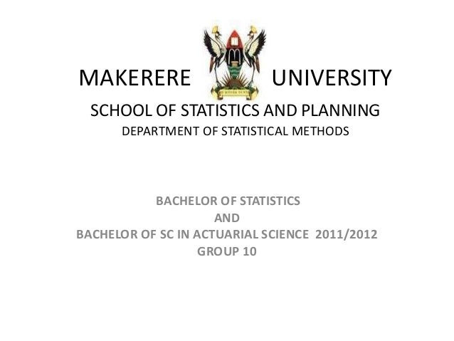 MAKERERE UNIVERSITY SCHOOL OF STATISTICS AND PLANNING DEPARTMENT OF STATISTICAL METHODS BACHELOR OF STATISTICS AND BACHELO...