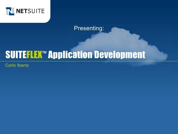 SUITE FLEX ™  Application Development Carlo Ibarra Presenting: