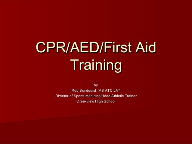 CPR/AED/First AidCPR/AED/First Aid TrainingTraining byby Rob Sundquist, MS ATC LATRob Sundquist, MS ATC LAT Director of Sp...