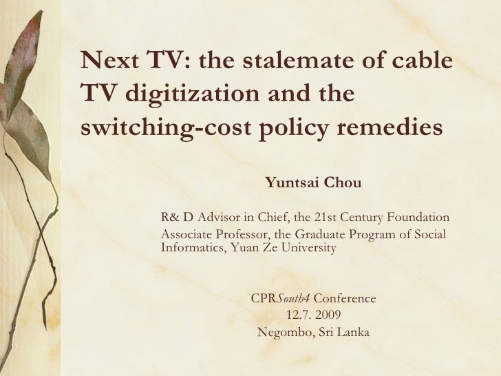 Next TV: the stalemate of cable TV digitization and the switching-cost policy remedies Yuntsai Chou R& D Advisor in Chief,...
