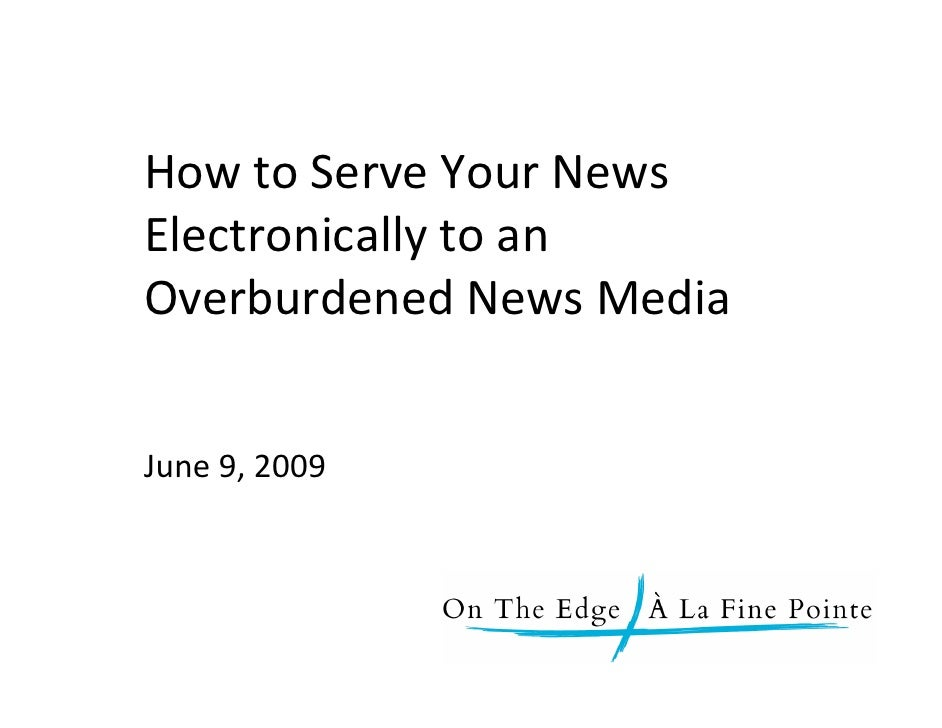 How to Serve Your News        Electronically to an        Overburdened News Media          June 9, 2009    June 9, 2009