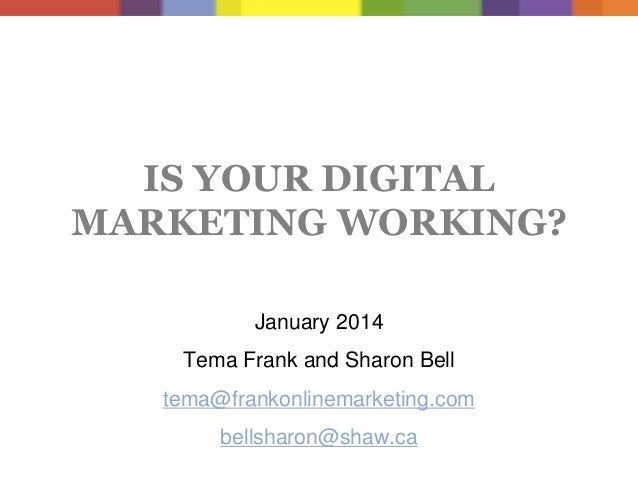 IS YOUR DIGITAL MARKETING WORKING? January 2014 Tema Frank and Sharon Bell tema@frankonlinemarketing.com  bellsharon@shaw....