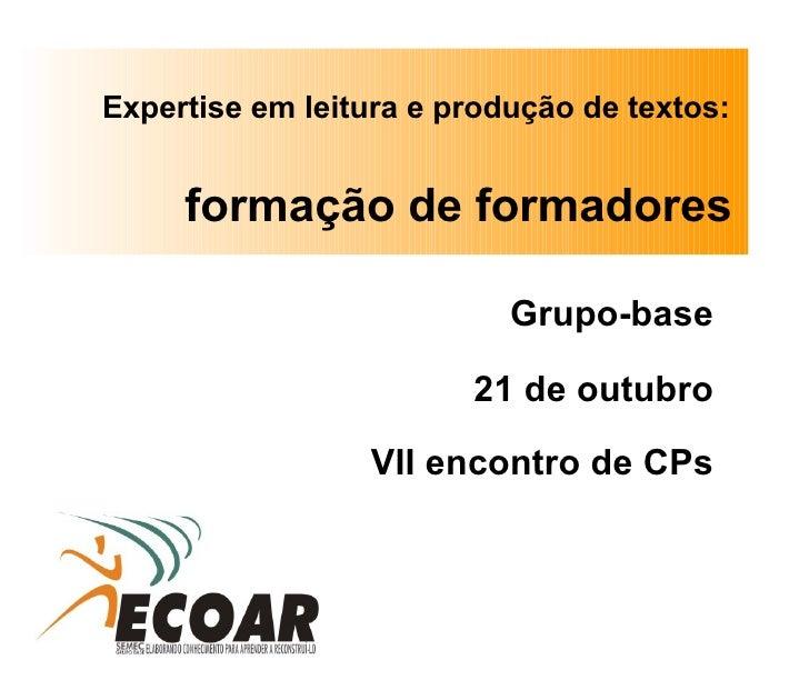 <ul><li>Grupo-base </li></ul><ul><li>21 de outubro </li></ul><ul><li>VII encontro de CPs </li></ul>Expertise em leitura e ...