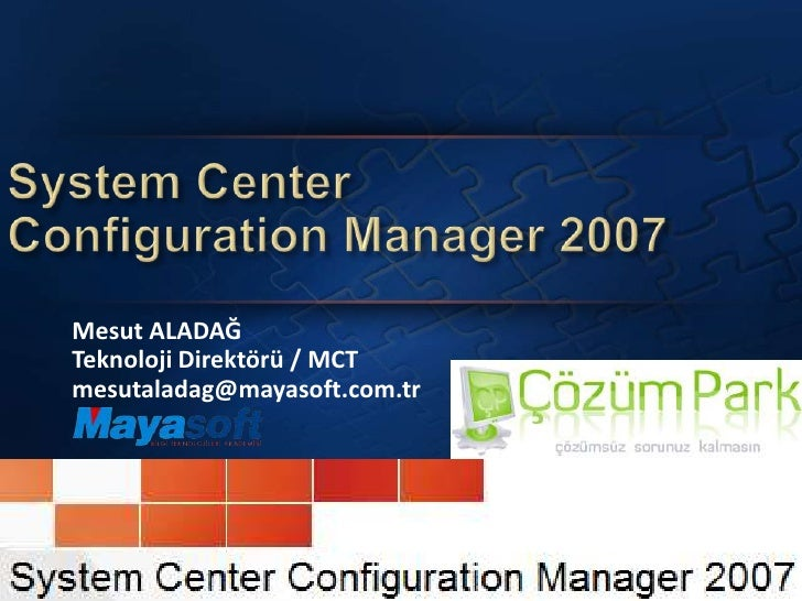 SystemCenterConfiguration Manager 2007<br />Mesut ALADAĞ Teknoloji Direktörü / MCT<br />mesutaladag@mayasoft.com.tr<br />
