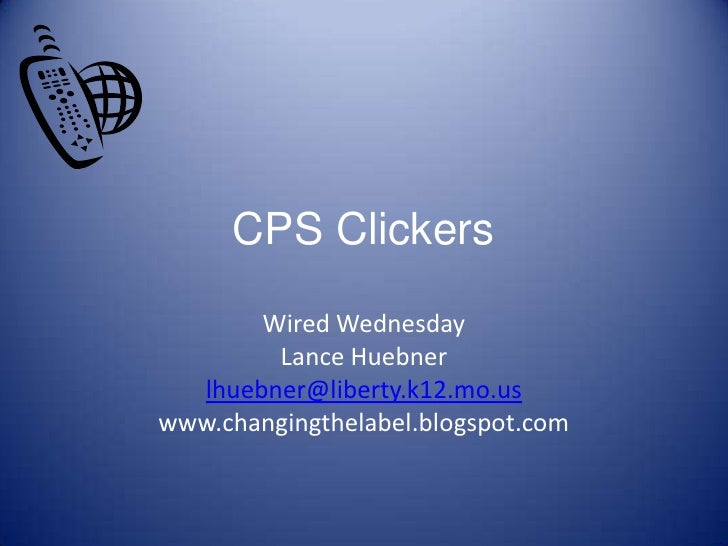 CPS Clickers<br />Wired Wednesday<br />Lance Huebner<br />lhuebner@liberty.k12.mo.us<br />www.changingthelabel.blogspot.co...