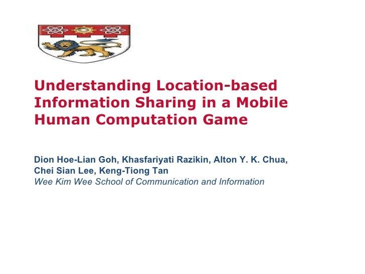 Understanding Location-based Information Sharing in a Mobile Human Computation Game Dion Hoe-Lian Goh, Khasfariyati Raziki...