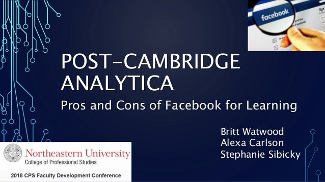 POST-CAMBRIDGE ANALYTICA Pros and Cons of Facebook for Learning Britt Watwood Alexa Carlson Stephanie Sibicky