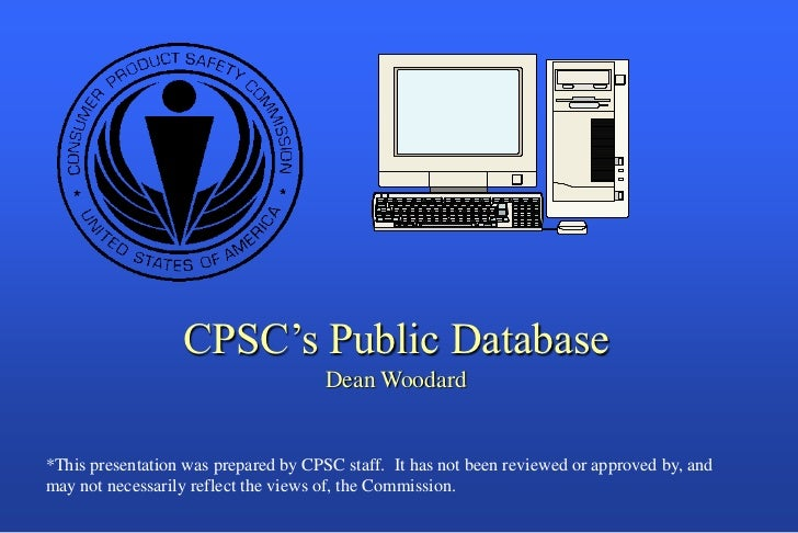 CPSC's Public Database                                      Dean Woodard*This presentation was prepared by CPSC staff. It ...