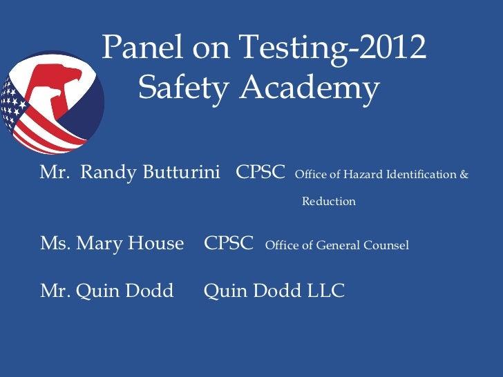 Panel on Testing-2012•           Safety Academy    Mr. Randy Butturini CPSC   Office of Hazard Identification &           ...