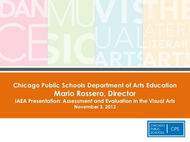 Chicago Public Schools Department of Arts Education               Mario Rossero, DirectorIAEA Presentation: Assessment and...