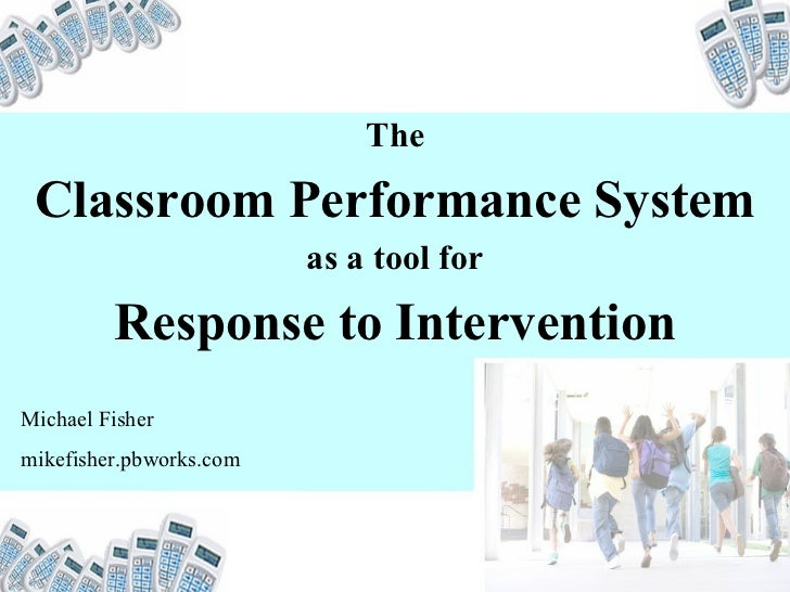 The Classroom Performance System as a tool for Response to Intervention Michael Fisher mikefisher.pbworks.com