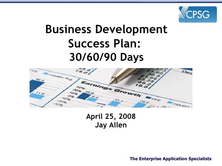 April 25, 2008 Jay Allen Business Development Success Plan:  30/60/90 Days