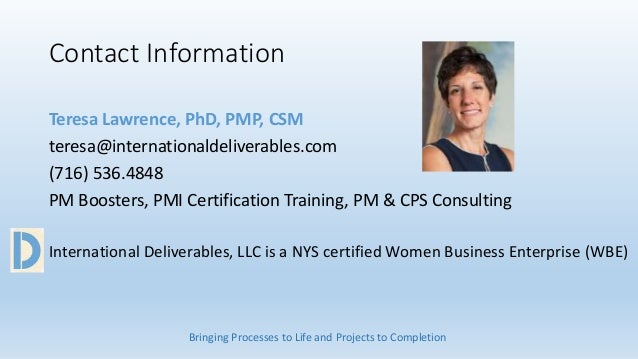 Contact Information Teresa Lawrence, PhD, PMP, CSM teresa@internationaldeliverables.com (716) 536.4848 PM Boosters, PMI Ce...
