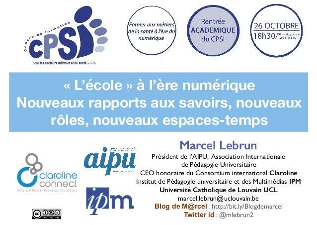 «L'école» à l'ère numérique Nouveaux rapports aux savoirs, nouveaux rôles, nouveaux espaces-temps Marcel Lebrun Présiden...