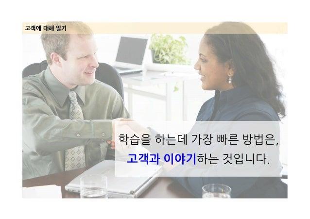 고객에 대해 알기 학습을 하는데 가장 빠른 방법은, 고객과 이야기하는 것입니다.