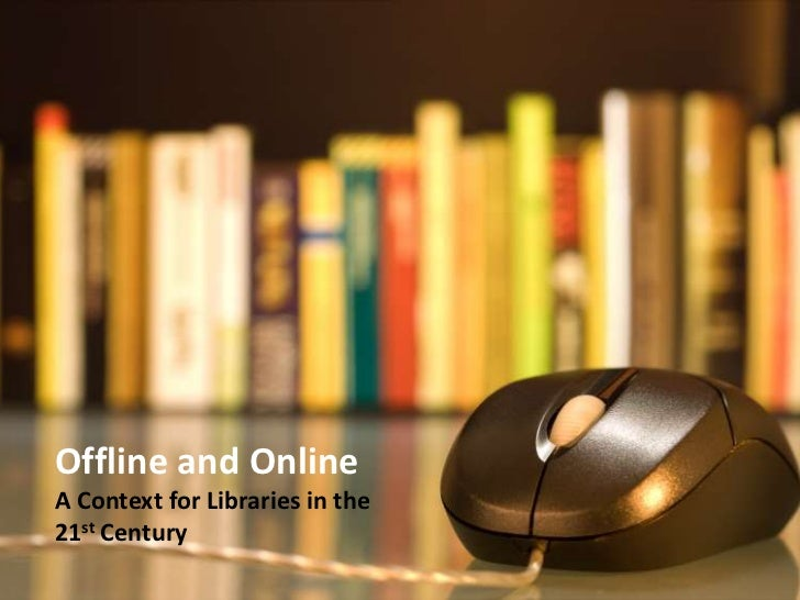 Offline and Online<br />A Context for Libraries in the <br />21st Century<br />