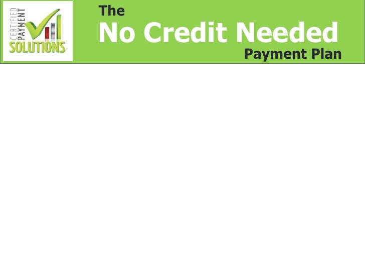 TheNo Credit Needed         Payment Plan