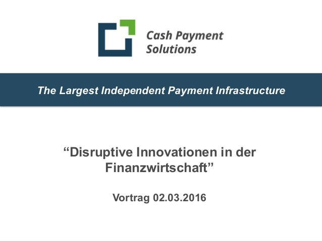 """1 The Largest Independent Payment Infrastructure """"Disruptive Innovationen in der Finanzwirtschaft"""" Vortrag 02.03.2016"""