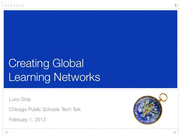 Creating Global Learning Networks Lucy Gray Chicago Public Schools Tech Talk February 1, 2013 1